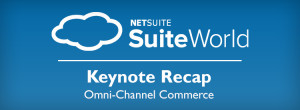 Omni-Channel Commerce… A SuiteWorld Keynote Recap