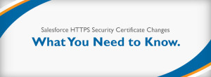 Salesforce HTTPS Security Certificate Changes. What You Need to Know.